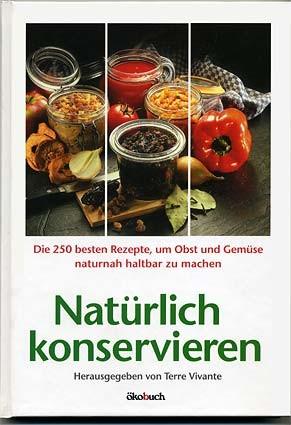 Natürlich konservieren: Die 250 besten Rezepte, um Gemüse und Obst möglichst naturbelassen haltbar z